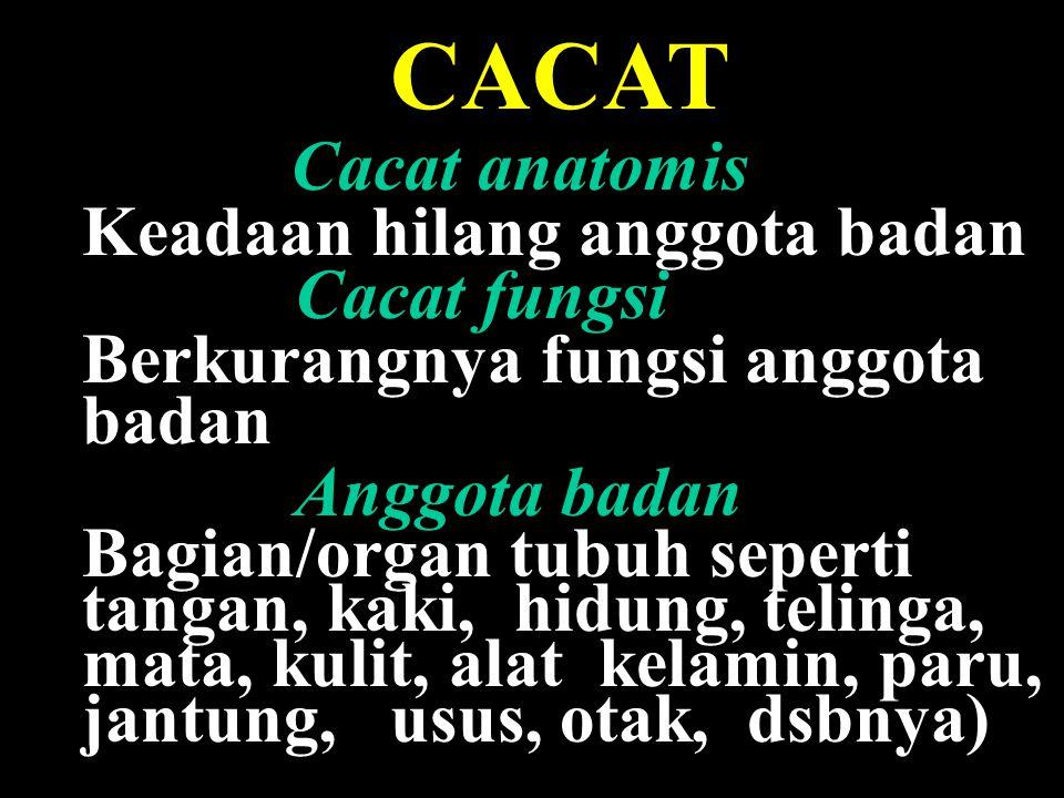 8 CACAT Cacat anatomis Keadaan hilang anggota badan Cacat fungsi Berkurangnya fungsi anggota badan Anggota badan Bagian/organ tubuh seperti tangan, kaki, hidung, telinga, mata, kulit, alat kelamin, paru, jantung, usus, otak, dsbnya)