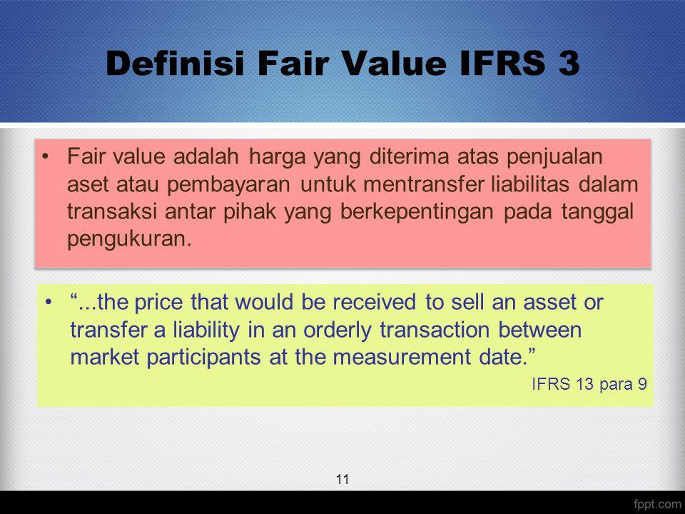 Definisi Fair Value IFRS 3 Fair value adalah harga yang diterima atas penjualan aset atau pembayaran untuk mentransfer liabilitas dalam transaksi antar pihak yang berkepentingan pada tanggal pengukuran.