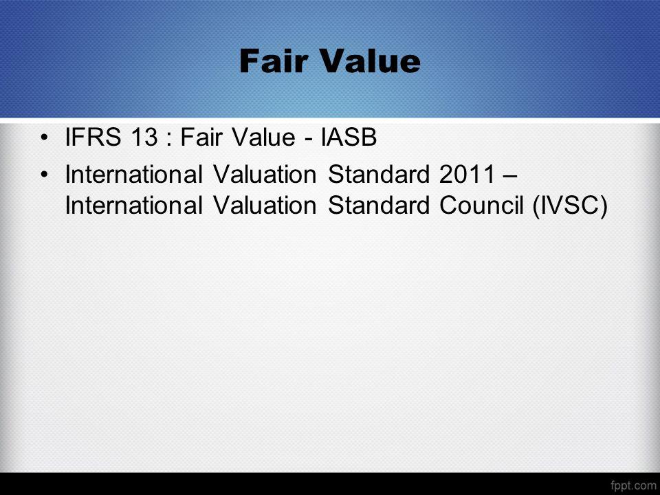 Fair Value IFRS 13 : Fair Value - IASB International Valuation Standard 2011 – International Valuation Standard Council (IVSC)