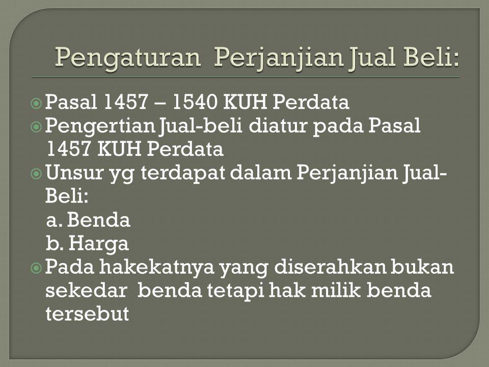  Pasal 1457 – 1540 KUH Perdata  Pengertian Jual-beli diatur pada Pasal 1457 KUH Perdata  Unsur yg terdapat dalam Perjanjian Jual- Beli: a. Benda b.