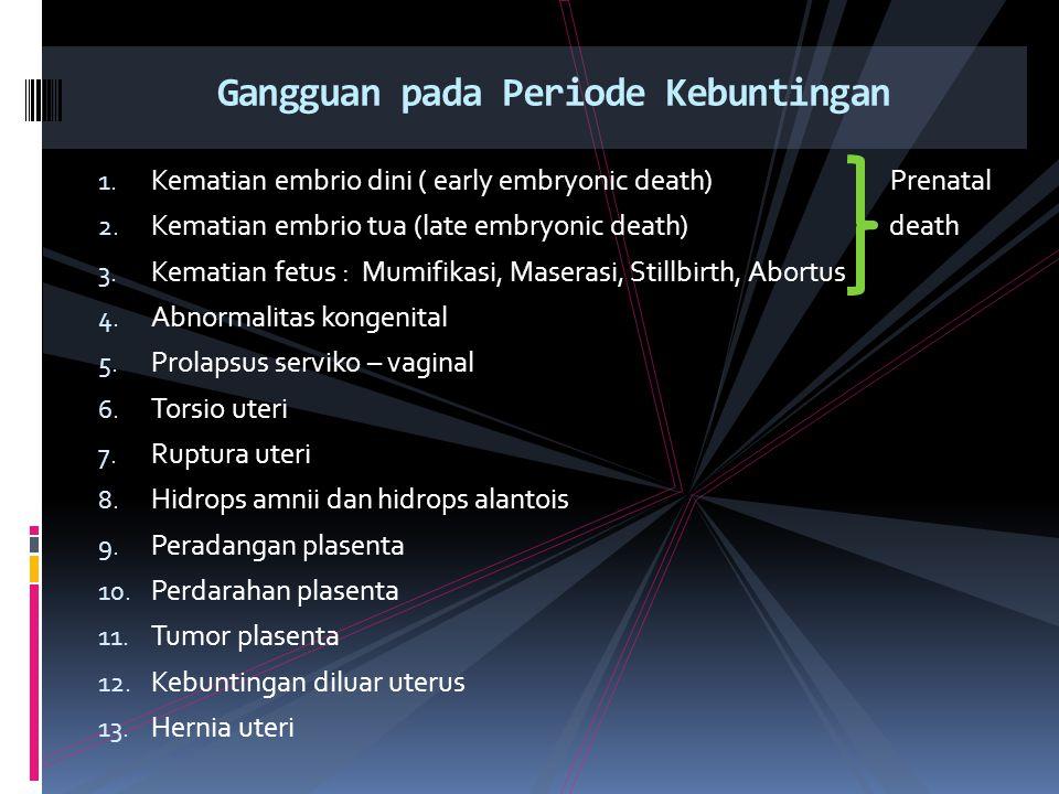 Embrio mati sebelum hari ke 13 umur kebuntingan Embrio beserta selaputnya diresorbsi, induk sapi kembali bersiklus dan menunjukkan tanda – tanda birahi pada waktu yang normal, oleh karena itu sulit dibedakan dengan kegagalan fertilisasi 1.