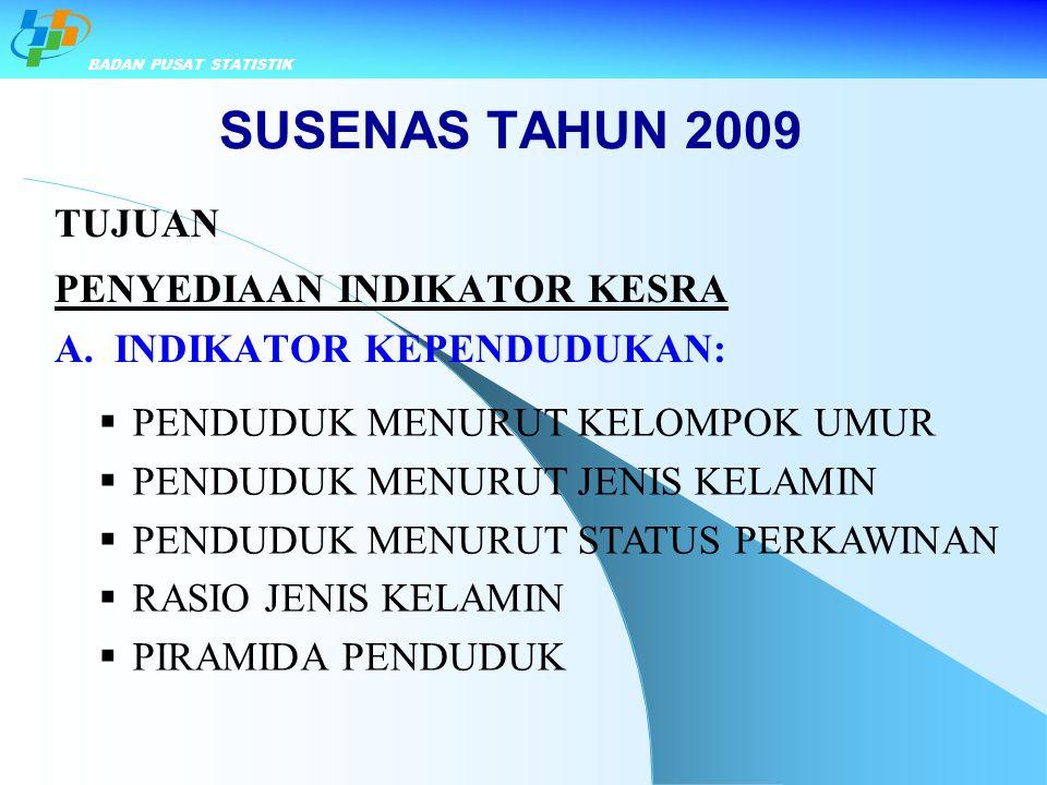 SUSENAS TAHUN 2009 TUJUAN PENYEDIAAN INDIKATOR KESRA A. INDIKATOR KEPENDUDUKAN:  PENDUDUK MENURUT KELOMPOK UMUR  PENDUDUK MENURUT JENIS KELAMIN  PE