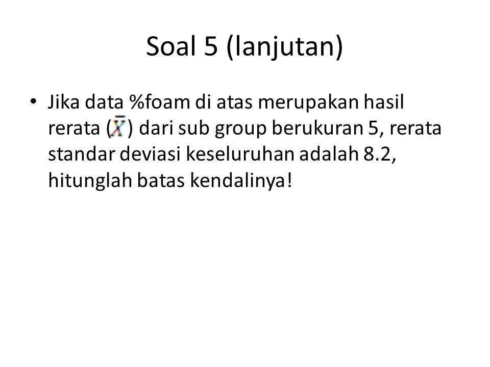 Soal 5 (lanjutan) Jika data %foam di atas merupakan hasil rerata ( ) dari sub group berukuran 5, rerata standar deviasi keseluruhan adalah 8.2, hitung