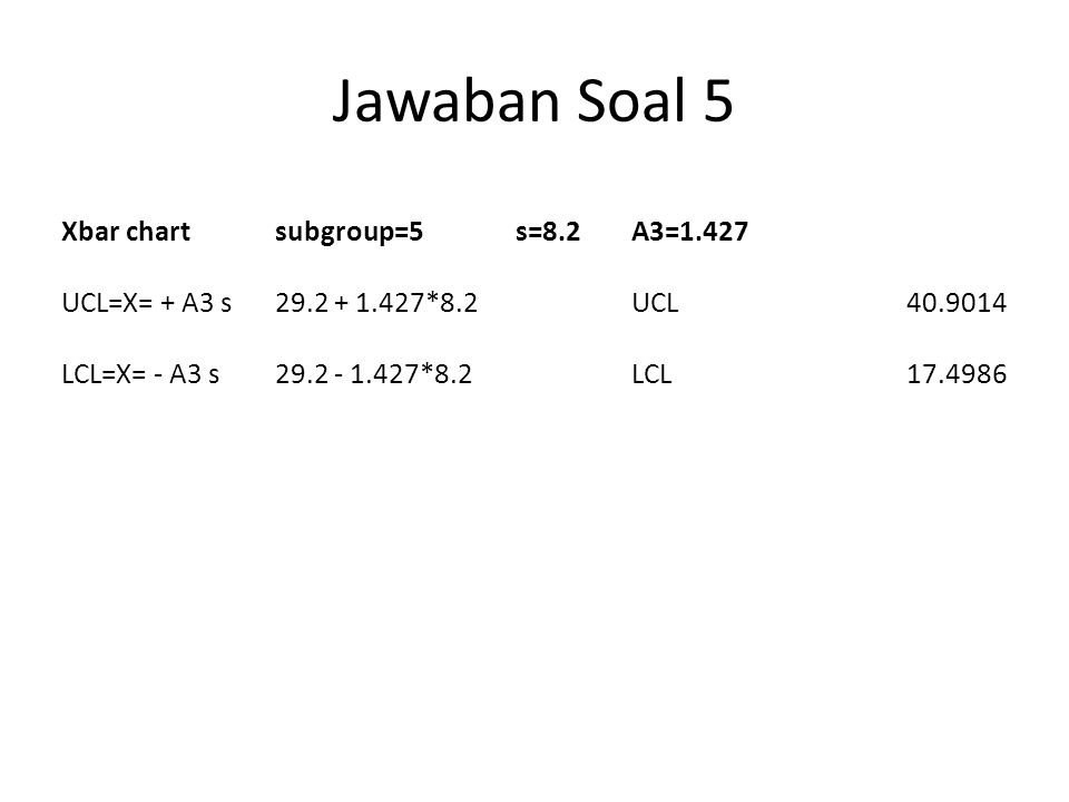 Jawaban Soal 5 Xbar chartsubgroup=5s=8.2A3=1.427 UCL=X= + A3 s29.2 + 1.427*8.2UCL40.9014 LCL=X= - A3 s29.2 - 1.427*8.2LCL17.4986