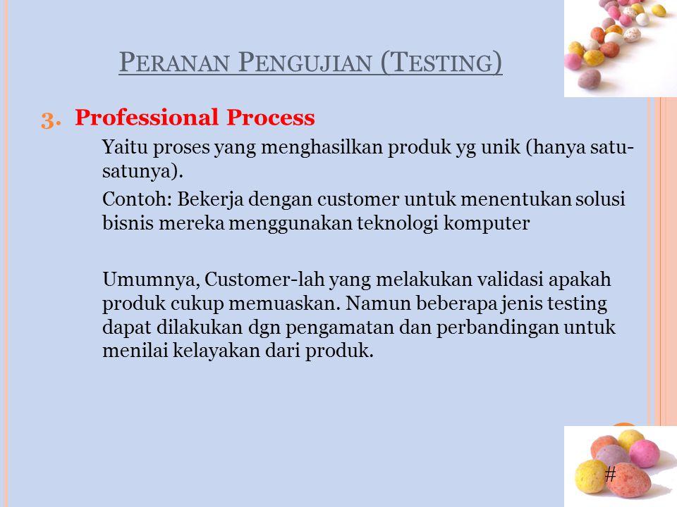 # P ERANAN P ENGUJIAN (T ESTING ) 3.Professional Process Yaitu proses yang menghasilkan produk yg unik (hanya satu- satunya). Contoh: Bekerja dengan c