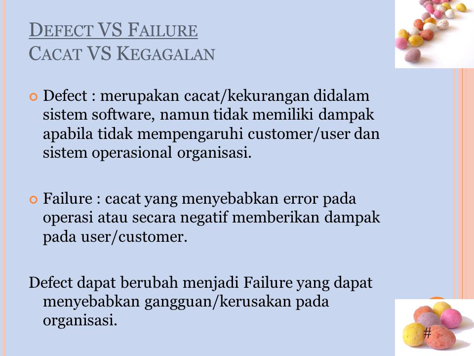 # D EFECT VS F AILURE C ACAT VS K EGAGALAN Defect : merupakan cacat/kekurangan didalam sistem software, namun tidak memiliki dampak apabila tidak memp