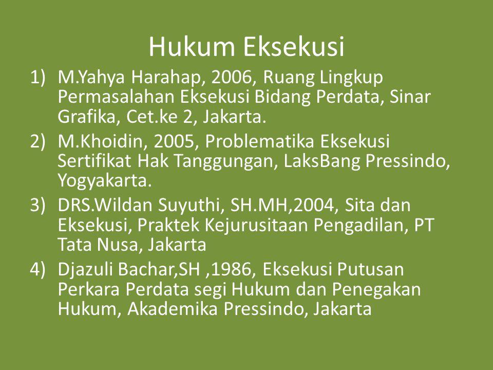 Hukum Eksekusi 1)M.Yahya Harahap, 2006, Ruang Lingkup Permasalahan Eksekusi Bidang Perdata, Sinar Grafika, Cet.ke 2, Jakarta. 2)M.Khoidin, 2005, Probl