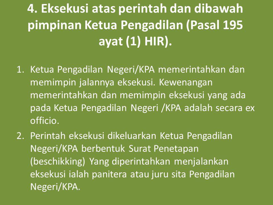 4. Eksekusi atas perintah dan dibawah pimpinan Ketua Pengadilan (Pasal 195 ayat (1) HIR). 1.Ketua Pengadilan Negeri/KPA memerintahkan dan memimpin jal