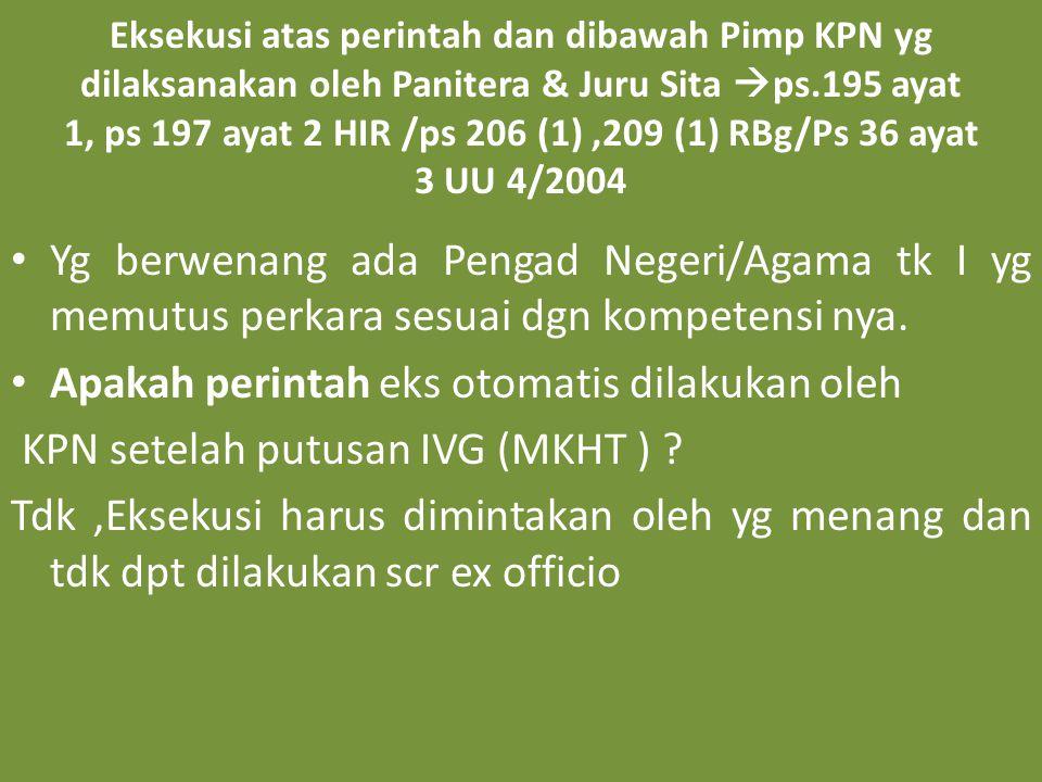 Eksekusi atas perintah dan dibawah Pimp KPN yg dilaksanakan oleh Panitera & Juru Sita  ps.195 ayat 1, ps 197 ayat 2 HIR /ps 206 (1),209 (1) RBg/Ps 36