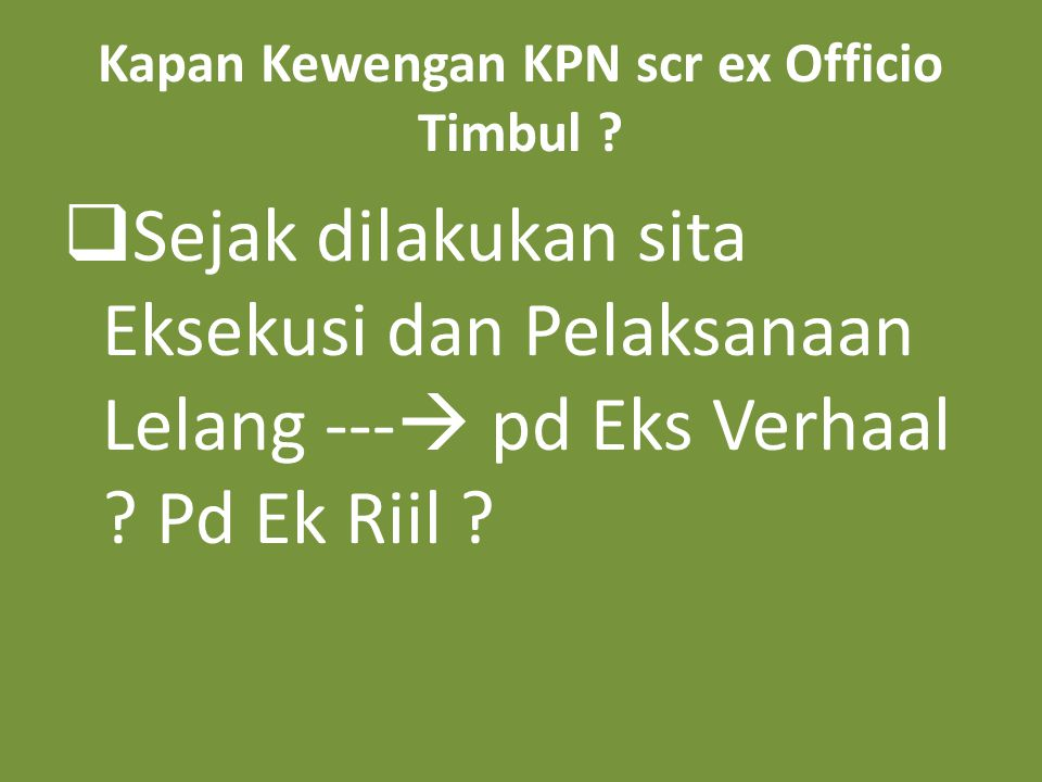 Kapan Kewengan KPN scr ex Officio Timbul ?  Sejak dilakukan sita Eksekusi dan Pelaksanaan Lelang ---  pd Eks Verhaal ? Pd Ek Riil ?