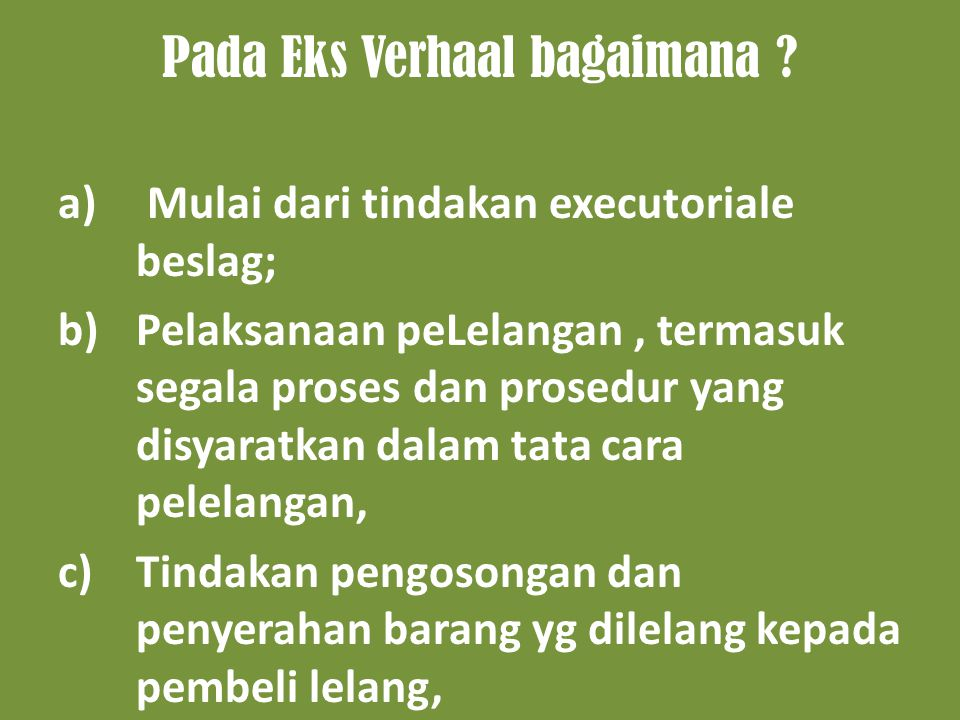 Pada Eks Verhaal bagaimana ? a) Mulai dari tindakan executoriale beslag; b)Pelaksanaan peLelangan, termasuk segala proses dan prosedur yang disyaratka