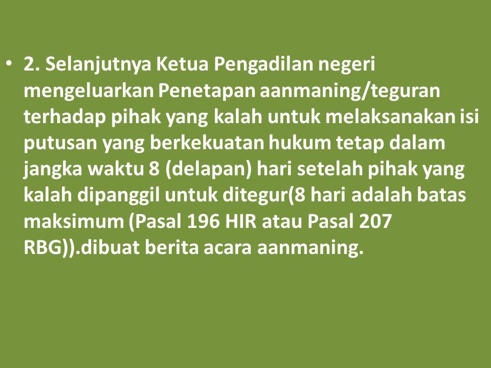 2. Selanjutnya Ketua Pengadilan negeri mengeluarkan Penetapan aanmaning/teguran terhadap pihak yang kalah untuk melaksanakan isi putusan yang berkekua