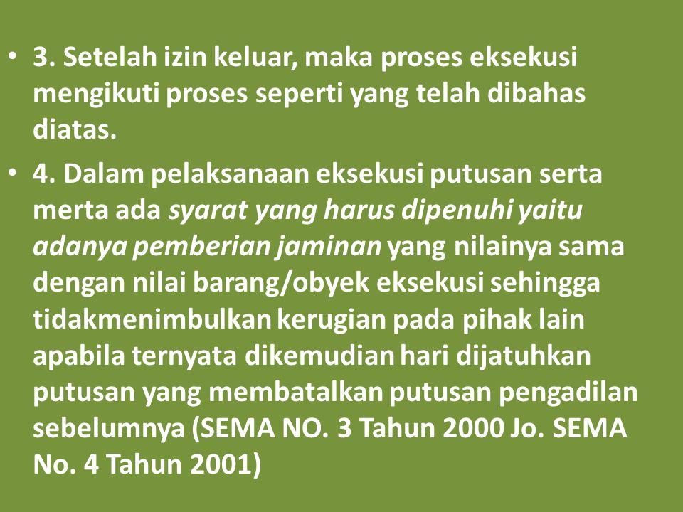 3. Setelah izin keluar, maka proses eksekusi mengikuti proses seperti yang telah dibahas diatas. 4. Dalam pelaksanaan eksekusi putusan serta merta ada