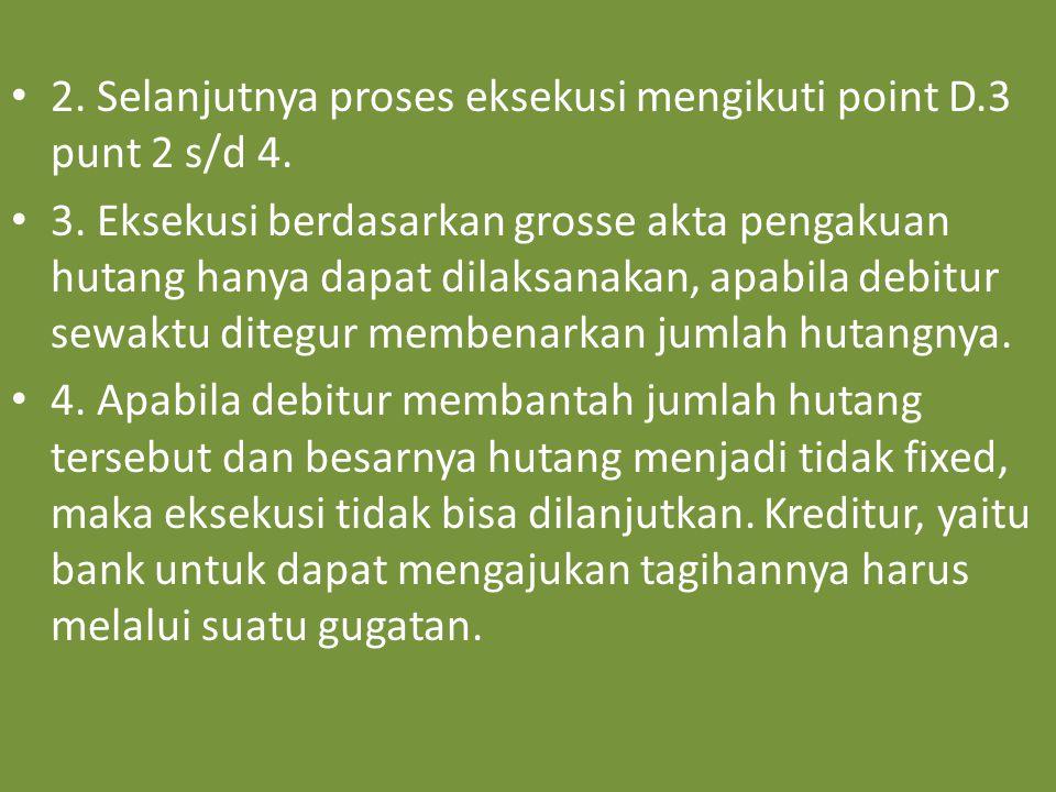 2. Selanjutnya proses eksekusi mengikuti point D.3 punt 2 s/d 4. 3. Eksekusi berdasarkan grosse akta pengakuan hutang hanya dapat dilaksanakan, apabil