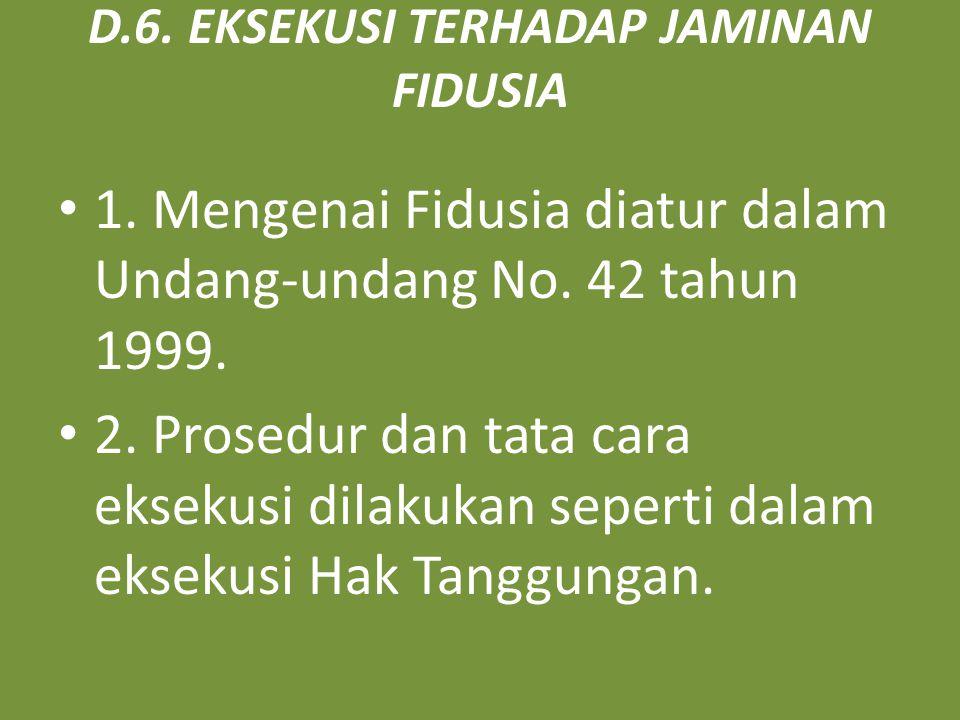 D.6. EKSEKUSI TERHADAP JAMINAN FIDUSIA 1. Mengenai Fidusia diatur dalam Undang-undang No. 42 tahun 1999. 2. Prosedur dan tata cara eksekusi dilakukan