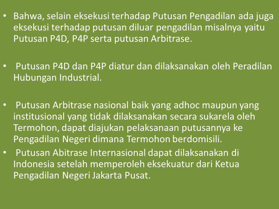 Bahwa, selain eksekusi terhadap Putusan Pengadilan ada juga eksekusi terhadap putusan diluar pengadilan misalnya yaitu Putusan P4D, P4P serta putusan