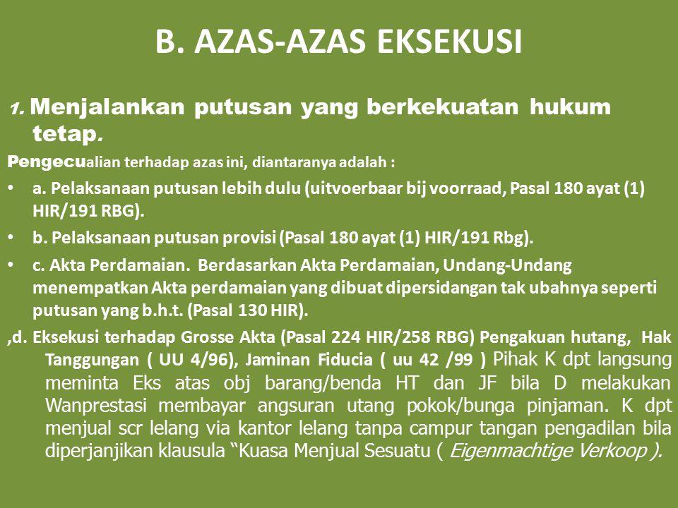 B. AZAS-AZAS EKSEKUSI 1. Menjalankan putusan yang berkekuatan hukum tetap. Pengecu alian terhadap azas ini, diantaranya adalah : a. Pelaksanaan putusa