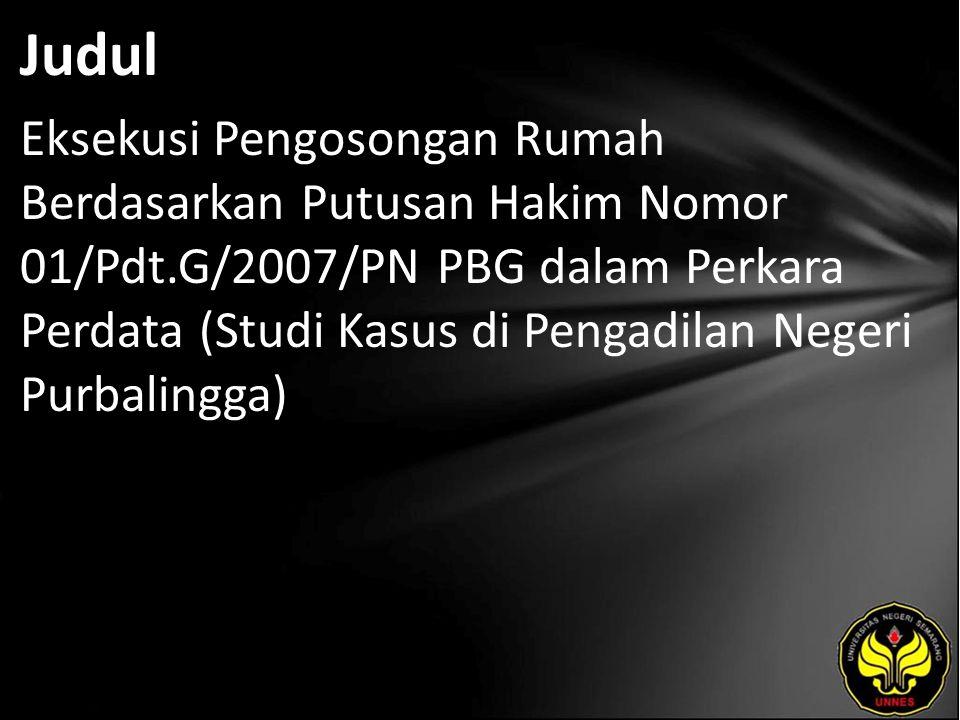 Judul Eksekusi Pengosongan Rumah Berdasarkan Putusan Hakim Nomor 01/Pdt.G/2007/PN PBG dalam Perkara Perdata (Studi Kasus di Pengadilan Negeri Purbalingga)