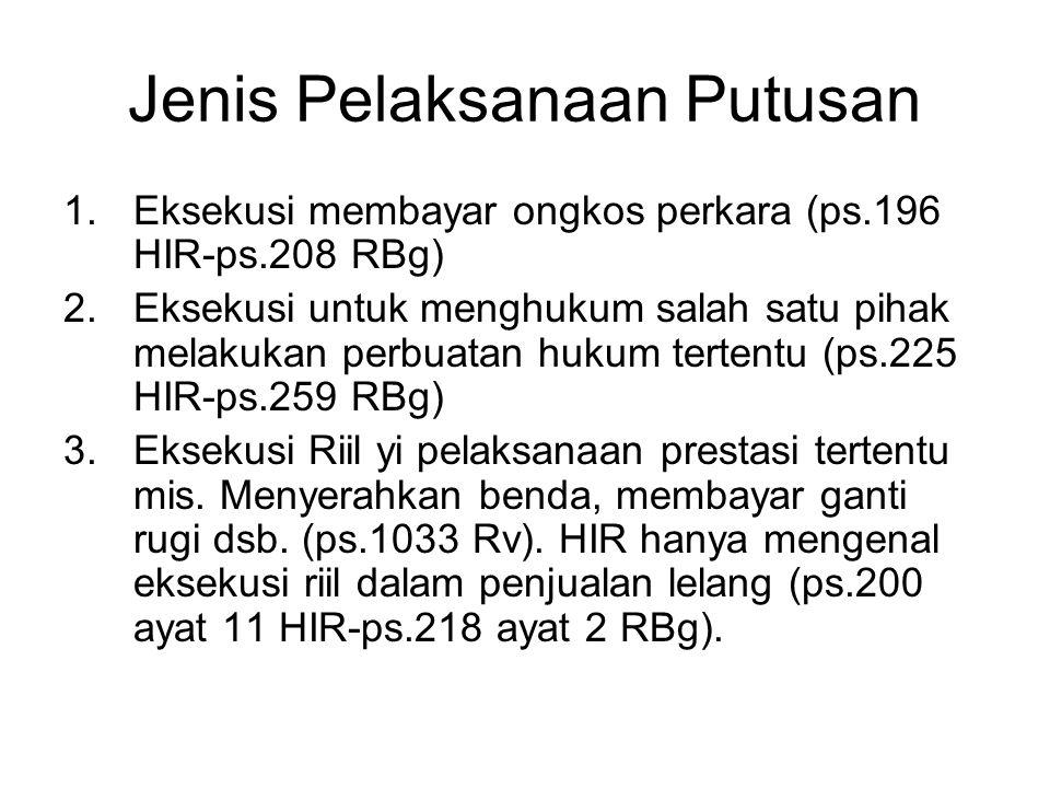 Jenis Pelaksanaan Putusan 1.Eksekusi membayar ongkos perkara (ps.196 HIR-ps.208 RBg) 2.Eksekusi untuk menghukum salah satu pihak melakukan perbuatan h