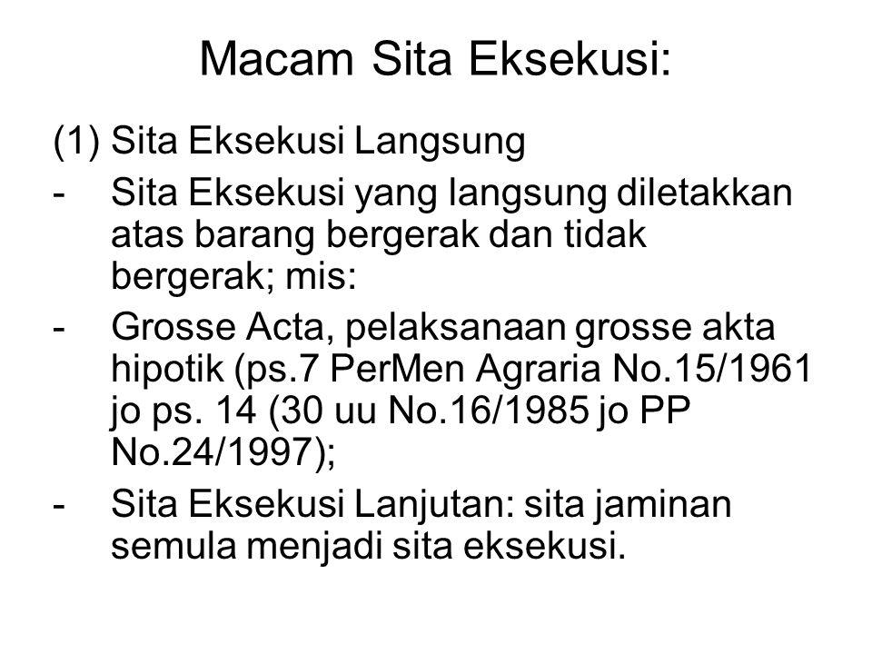 Macam Sita Eksekusi: (1)Sita Eksekusi Langsung -Sita Eksekusi yang langsung diletakkan atas barang bergerak dan tidak bergerak; mis: -Grosse Acta, pel