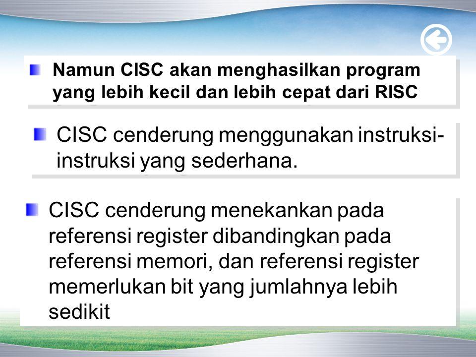 CISC cenderung menggunakan instruksi- instruksi yang sederhana. CISC cenderung menekankan pada referensi register dibandingkan pada referensi memori,