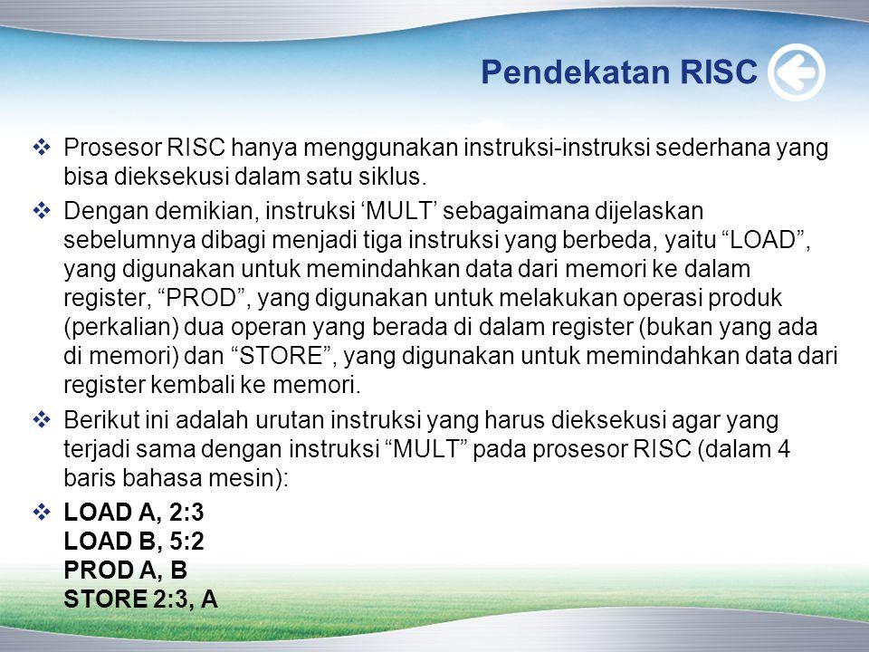 Pendekatan RISC  Prosesor RISC hanya menggunakan instruksi-instruksi sederhana yang bisa dieksekusi dalam satu siklus.  Dengan demikian, instruksi '