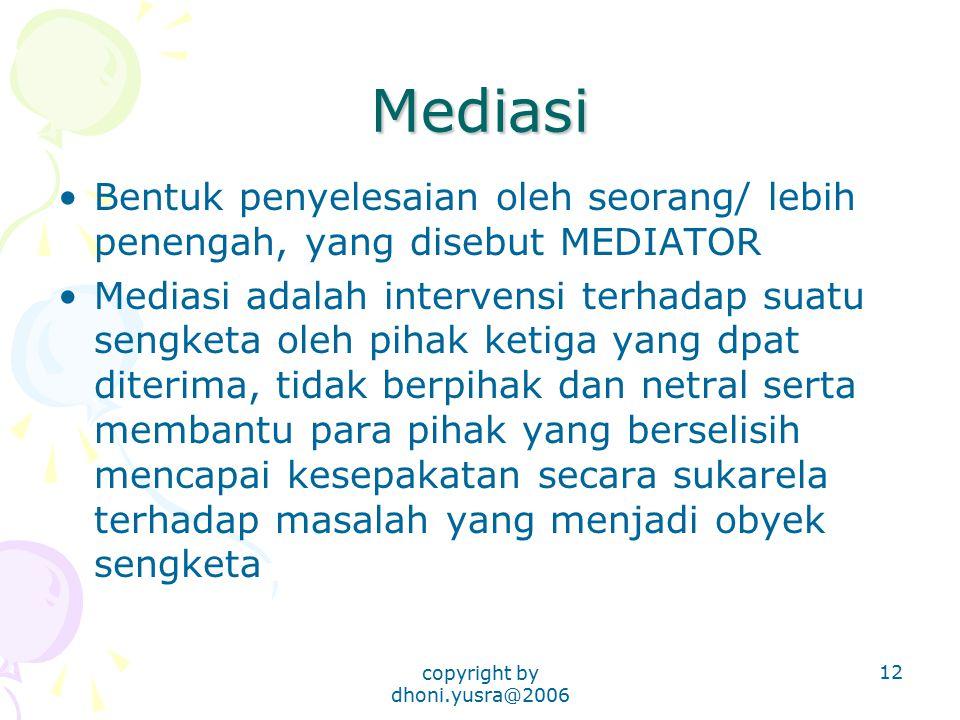 copyright by dhoni.yusra@2006 12 Mediasi Bentuk penyelesaian oleh seorang/ lebih penengah, yang disebut MEDIATOR Mediasi adalah intervensi terhadap su
