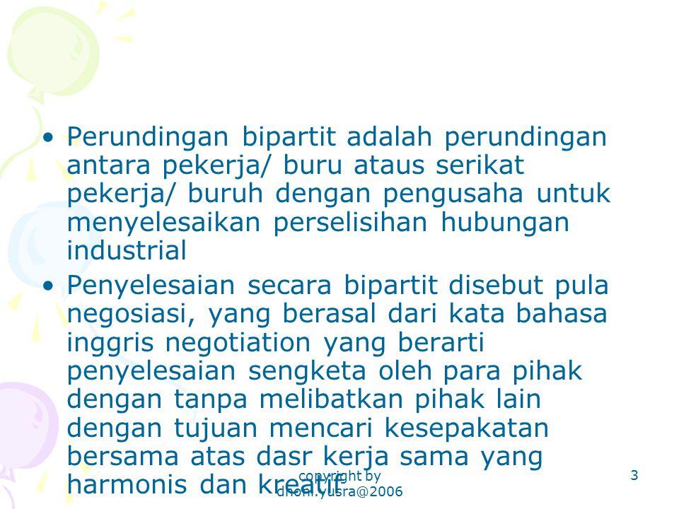copyright by dhoni.yusra@2006 3 Perundingan bipartit adalah perundingan antara pekerja/ buru ataus serikat pekerja/ buruh dengan pengusaha untuk menye