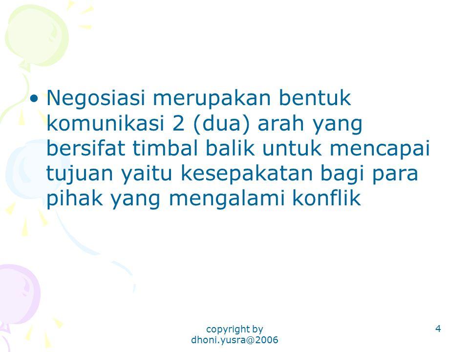 copyright by dhoni.yusra@2006 5 Pengertian negosiasi menurut Kamus Besar Indonesia (Departemen P & K, 1997:686): –Proses tawar-menawar dengan jalan berunding untuk memberi atau menerima guna mencapai kesepakatan bersama antara satu pihak (kelompok atau organisasi) dan pihak (kelompok atau organisasi yang lain) –Penyelesaian sengketa secara damai melalui perundingan antara pihak-pihak yang bersengketa
