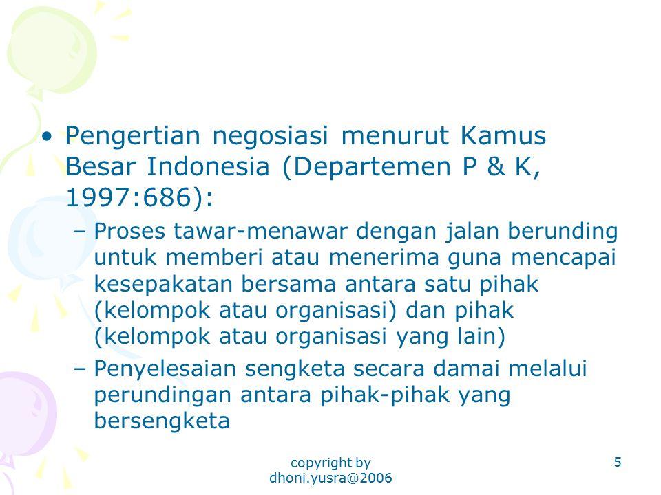 copyright by dhoni.yusra@2006 5 Pengertian negosiasi menurut Kamus Besar Indonesia (Departemen P & K, 1997:686): –Proses tawar-menawar dengan jalan be