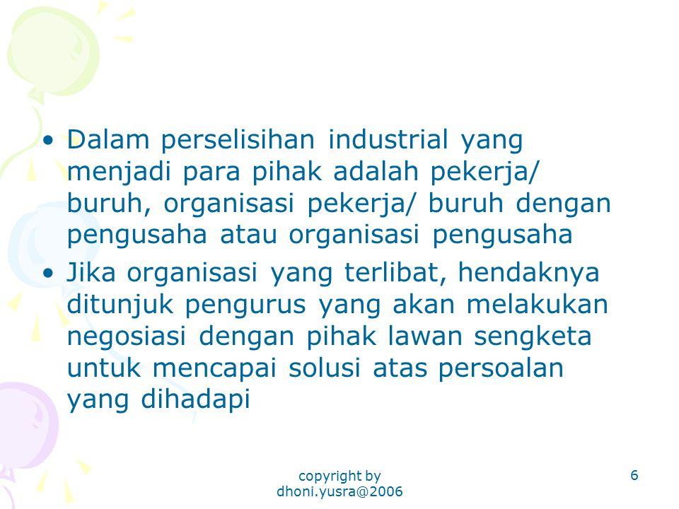 copyright by dhoni.yusra@2006 6 Dalam perselisihan industrial yang menjadi para pihak adalah pekerja/ buruh, organisasi pekerja/ buruh dengan pengusah