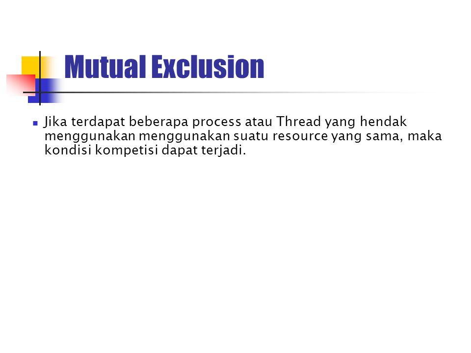 Mutual Exclusion Jika terdapat beberapa process atau Thread yang hendak menggunakan menggunakan suatu resource yang sama, maka kondisi kompetisi dapat