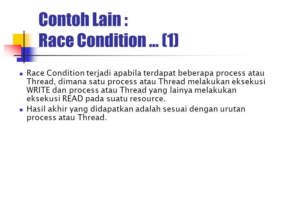Contoh Lain : Race Condition … (1) Race Condition terjadi apabila terdapat beberapa process atau Thread, dimana satu process atau Thread melakukan eks