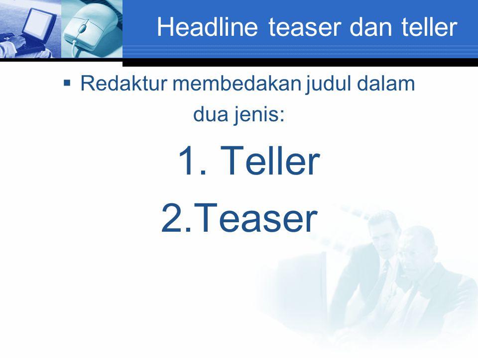 Headline teaser dan teller  Redaktur membedakan judul dalam dua jenis: 1. Teller 2.Teaser