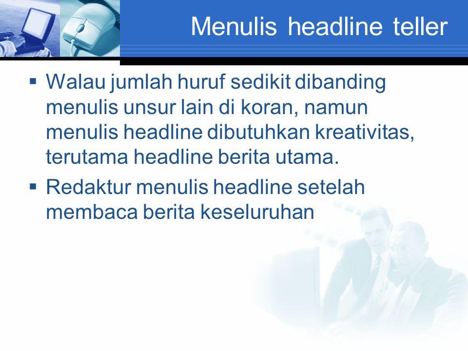 Menulis headline teller  Walau jumlah huruf sedikit dibanding menulis unsur lain di koran, namun menulis headline dibutuhkan kreativitas, terutama he