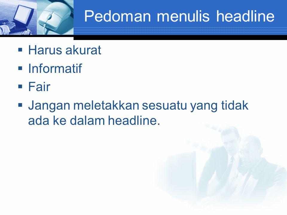 Pedoman menulis headline  Harus akurat  Informatif  Fair  Jangan meletakkan sesuatu yang tidak ada ke dalam headline.