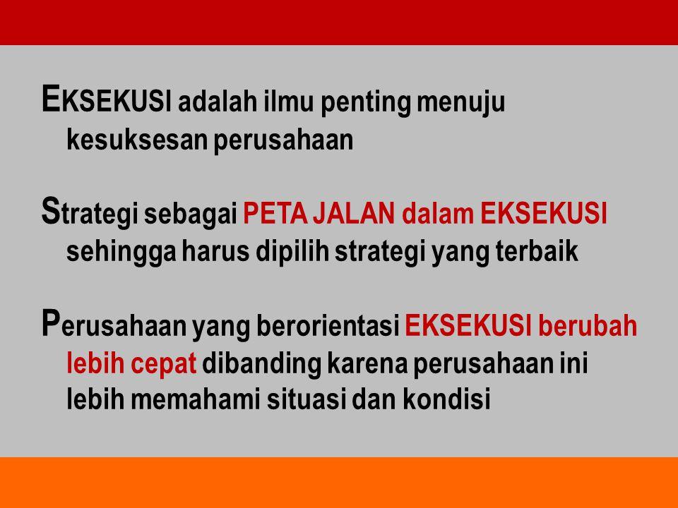 E KSEKUSI adalah ilmu penting menuju kesuksesan perusahaan S trategi sebagai PETA JALAN dalam EKSEKUSI sehingga harus dipilih strategi yang terbaik P