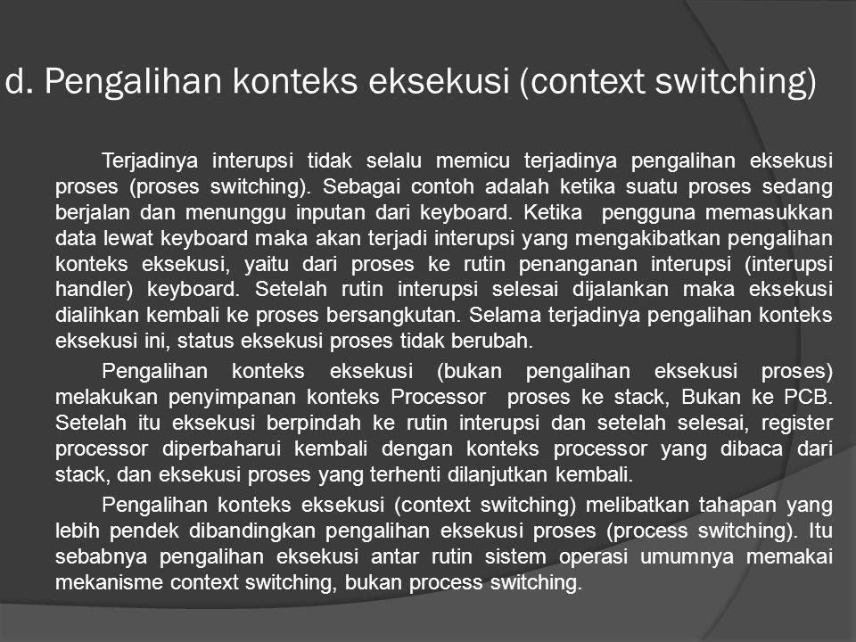 d. Pengalihan konteks eksekusi (context switching) Terjadinya interupsi tidak selalu memicu terjadinya pengalihan eksekusi proses (proses switching).