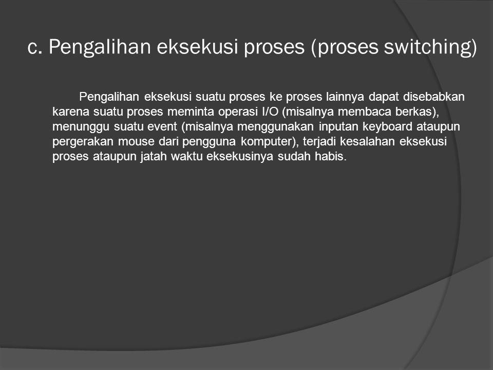 c. Pengalihan eksekusi proses (proses switching) Pengalihan eksekusi suatu proses ke proses lainnya dapat disebabkan karena suatu proses meminta opera