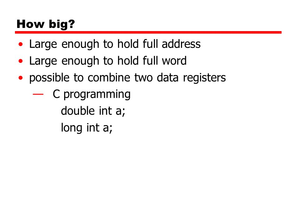 How big? Large enough to hold full address Large enough to hold full word possible to combine two data registers —C programming double int a; long int