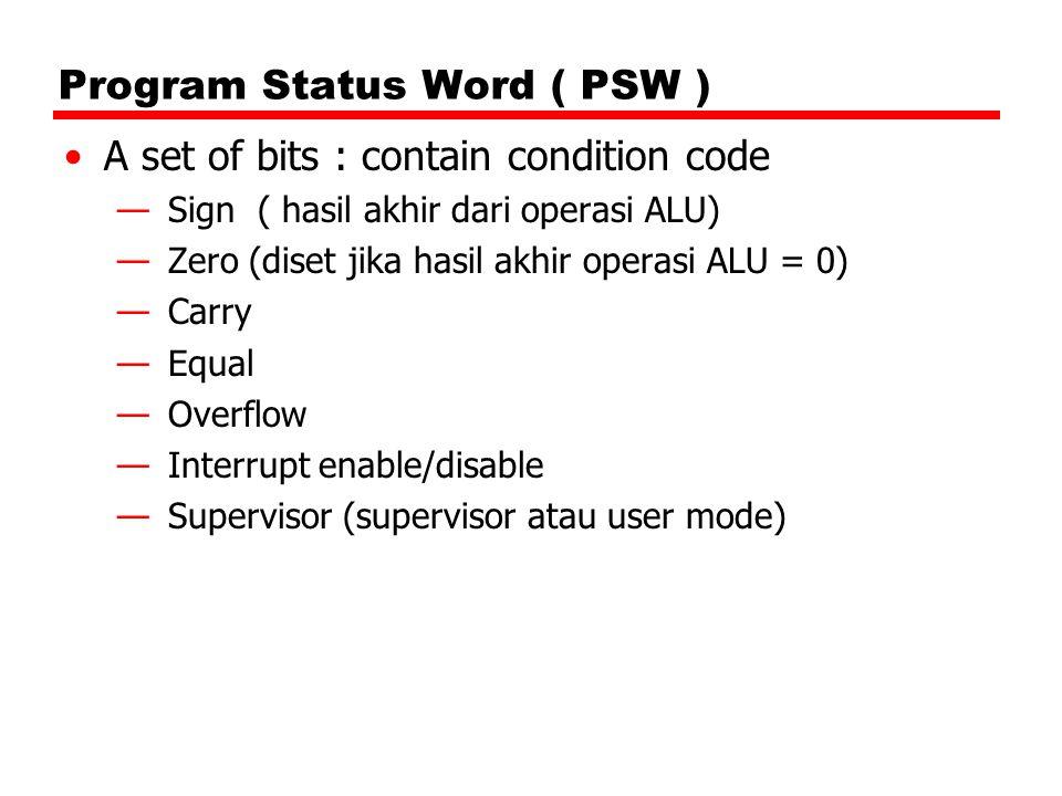 Program Status Word ( PSW ) A set of bits : contain condition code —Sign ( hasil akhir dari operasi ALU) —Zero (diset jika hasil akhir operasi ALU = 0