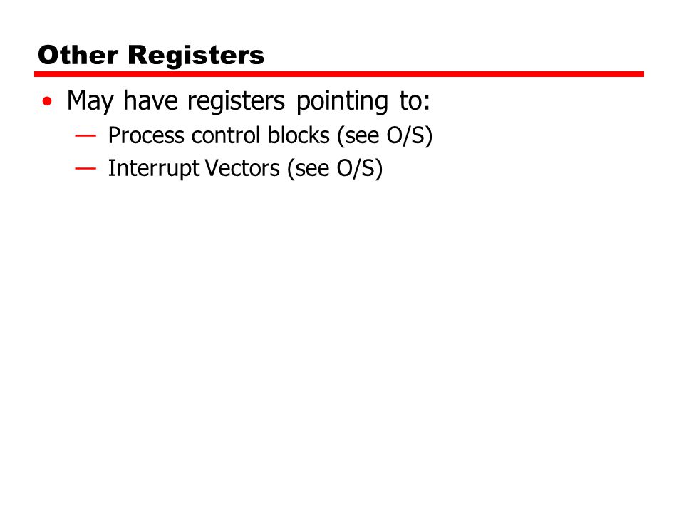 Other Registers May have registers pointing to: —Process control blocks (see O/S) —Interrupt Vectors (see O/S)