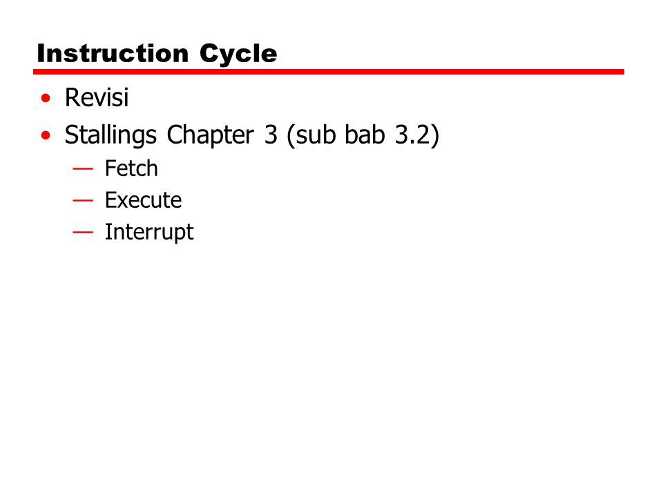 Instruction Cycle Revisi Stallings Chapter 3 (sub bab 3.2) —Fetch —Execute —Interrupt
