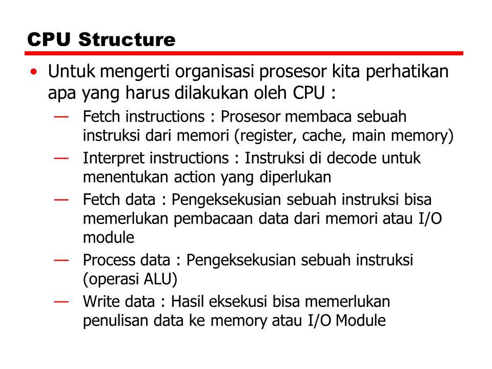 CPU Structure Untuk mengerti organisasi prosesor kita perhatikan apa yang harus dilakukan oleh CPU : —Fetch instructions : Prosesor membaca sebuah ins