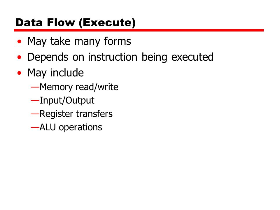 Data Flow (Execute) May take many forms Depends on instruction being executed May include —Memory read/write —Input/Output —Register transfers —ALU op