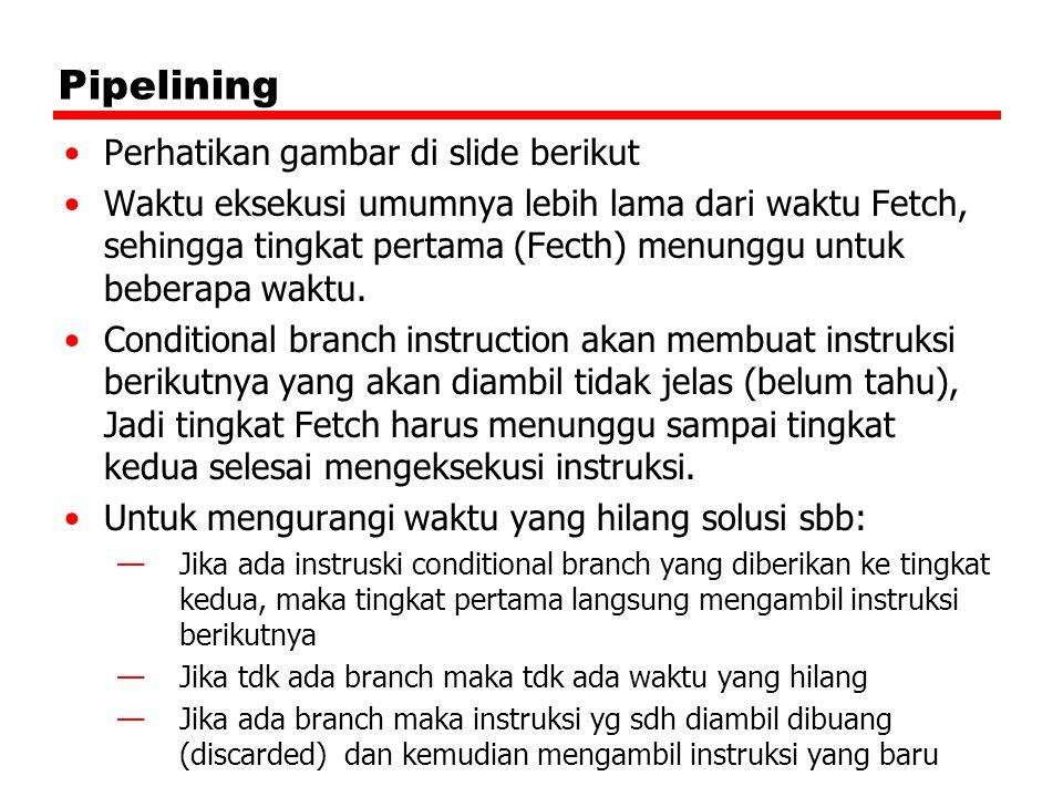 Pipelining Perhatikan gambar di slide berikut Waktu eksekusi umumnya lebih lama dari waktu Fetch, sehingga tingkat pertama (Fecth) menunggu untuk bebe