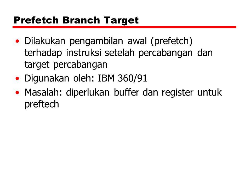 Prefetch Branch Target Dilakukan pengambilan awal (prefetch) terhadap instruksi setelah percabangan dan target percabangan Digunakan oleh: IBM 360/91