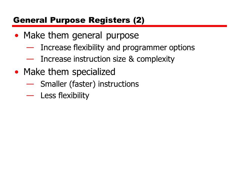 General Purpose Registers (2) Make them general purpose —Increase flexibility and programmer options —Increase instruction size & complexity Make them