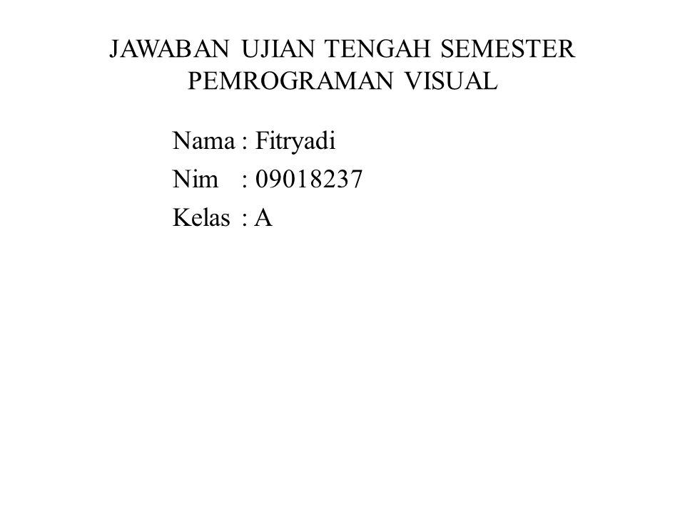 JAWABAN UJIAN TENGAH SEMESTER PEMROGRAMAN VISUAL Nama: Fitryadi Nim: 09018237 Kelas: A
