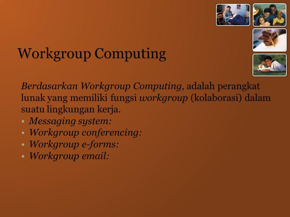 Workgroup Computing Berdasarkan Workgroup Computing, adalah perangkat lunak yang memiliki fungsi workgroup (kolaborasi) dalam suatu lingkungan kerja.
